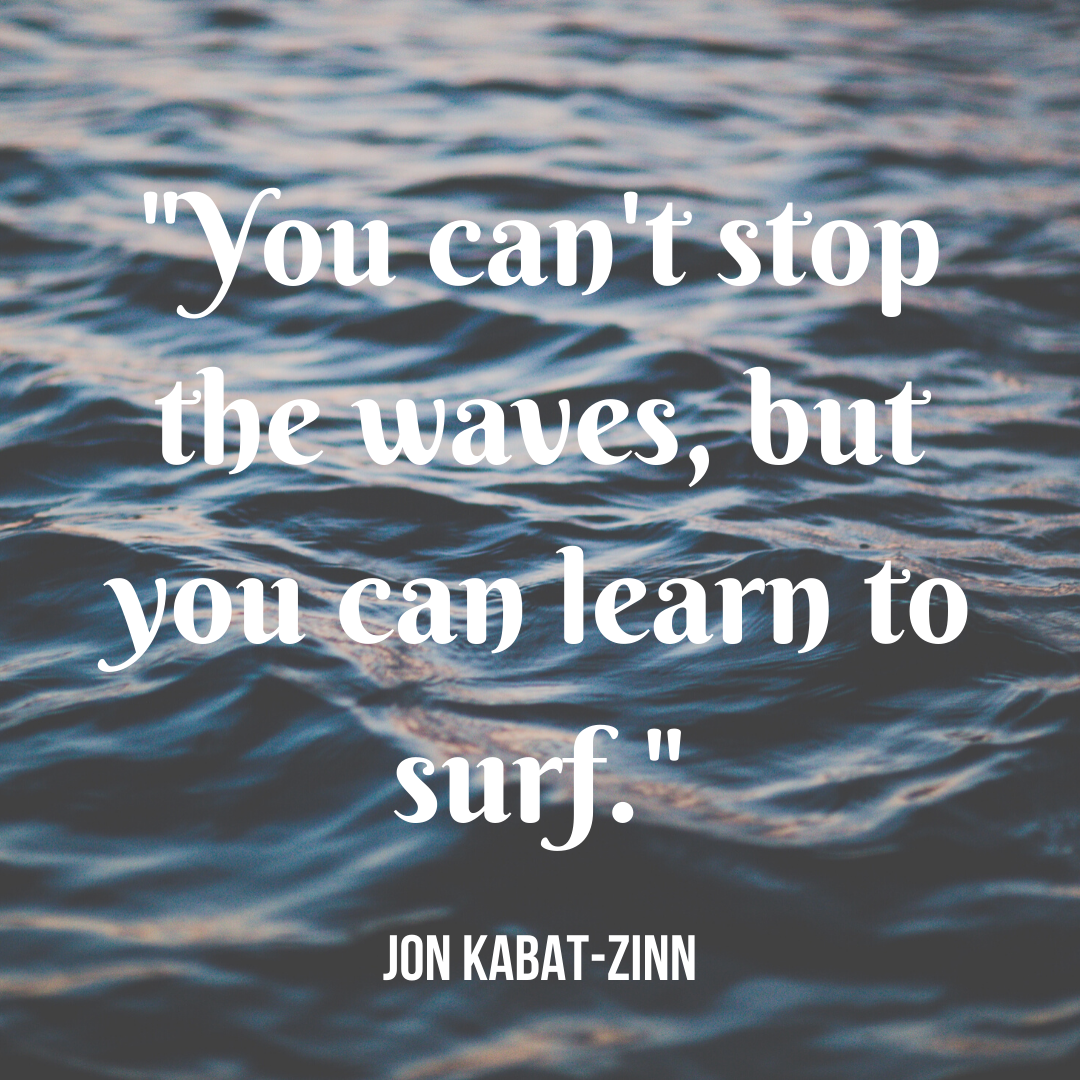 You can't stop the waves, but you can learn to surf..png